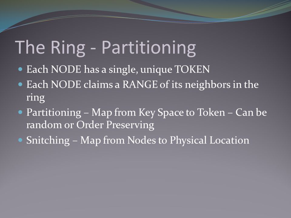 The Ring - Partitioning Each NODE has a single, unique TOKEN Each NODE claims a RANGE of its neighbors in the ring Partitioning – Map from Key Space t