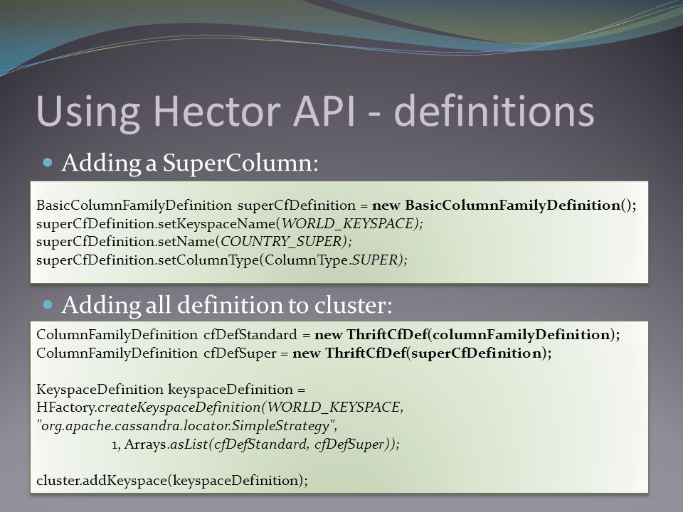 Using Hector API - definitions Adding a SuperColumn: Adding all definition to cluster: BasicColumnFamilyDefinition superCfDefinition = new BasicColumn
