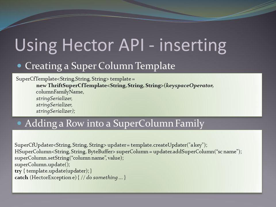 Using Hector API - inserting Creating a Super Column Template Adding a Row into a SuperColumn Family SuperCfTemplate template = new ThriftSuperCfTemplate (keyspaceOperator, columnFamilyName, stringSerializer, stringSerializer); SuperCfTemplate template = new ThriftSuperCfTemplate (keyspaceOperator, columnFamilyName, stringSerializer, stringSerializer); SuperCfUpdater updater = template.createUpdater( a key ); HSuperColumn superColumn = updater.addSuperColumn( sc name ); superColumn.setString( column name , value); superColumn.update(); try { template.update(updater); } catch (HectorException e) { // do something...
