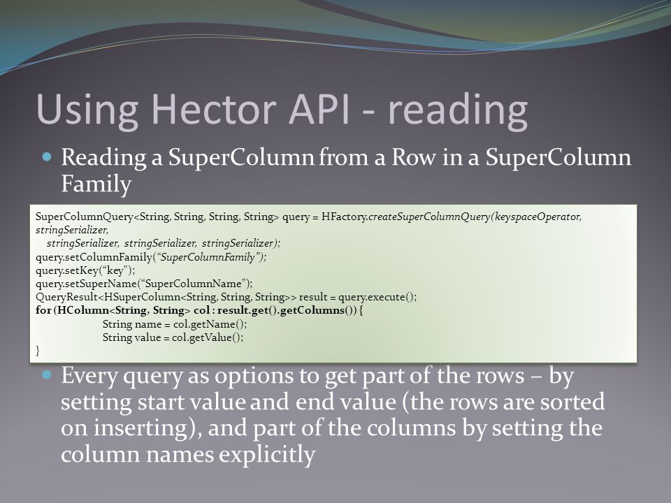 Using Hector API - reading Reading a SuperColumn from a Row in a SuperColumn Family Every query as options to get part of the rows – by setting start value and end value (the rows are sorted on inserting), and part of the columns by setting the column names explicitly SuperColumnQuery query = HFactory.createSuperColumnQuery(keyspaceOperator, stringSerializer, stringSerializer, stringSerializer, stringSerializer); query.setColumnFamily( SuperColumnFamily ); query.setKey( key ); query.setSuperName( SuperColumnName ); QueryResult > result = query.execute(); for (HColumn col : result.get().getColumns()) { String name = col.getName(); String value = col.getValue(); } SuperColumnQuery query = HFactory.createSuperColumnQuery(keyspaceOperator, stringSerializer, stringSerializer, stringSerializer, stringSerializer); query.setColumnFamily( SuperColumnFamily ); query.setKey( key ); query.setSuperName( SuperColumnName ); QueryResult > result = query.execute(); for (HColumn col : result.get().getColumns()) { String name = col.getName(); String value = col.getValue(); }