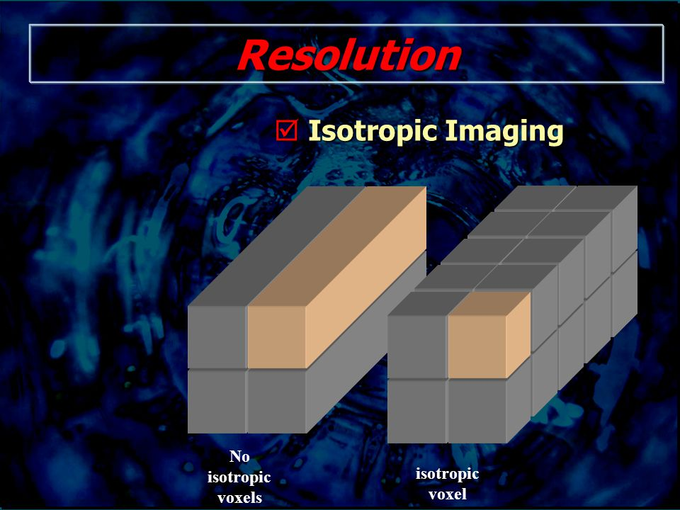 Resolution  Isotropic Imaging isotropic voxel No isotropic voxels
