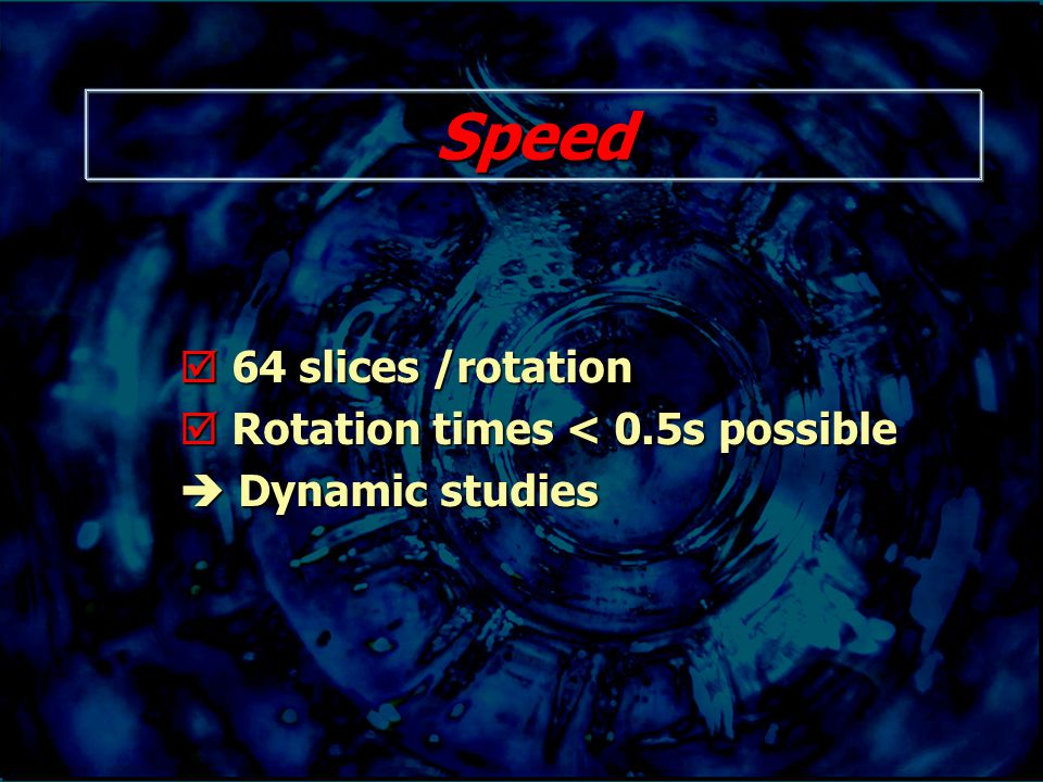 Speed  64 slices /rotation  Rotation times < 0.5s possible  Dynamic studies