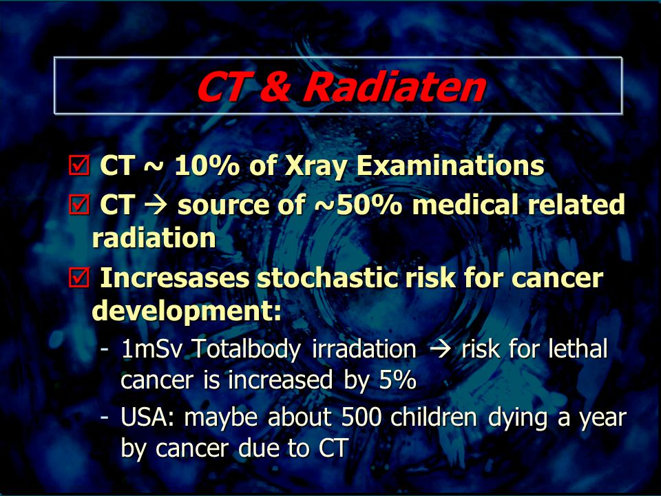 CT & Radiaten  CT ~ 10% of Xray Examinations  CT  source of ~50% medical related radiation  Incresases stochastic risk for cancer development: -1mSv Totalbody irradation  risk for lethal cancer is increased by 5% -USA: maybe about 500 children dying a year by cancer due to CT