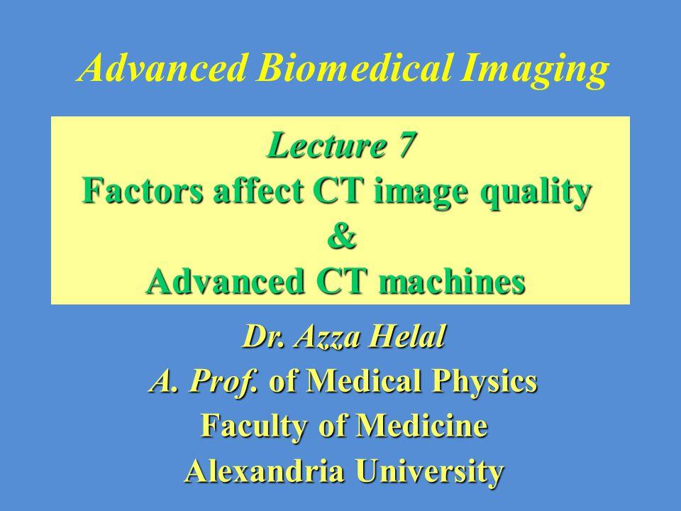 Advanced Biomedical Imaging Dr. Azza Helal A. Prof. of Medical Physics Faculty of Medicine Alexandria University Lecture 7 Factors affect CT image qua