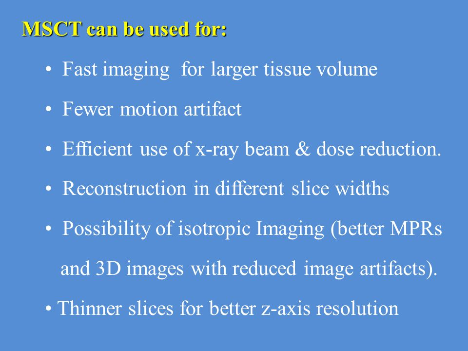 MSCT can be used for: Fast imaging for larger tissue volume Fewer motion artifact Efficient use of x-ray beam & dose reduction. Reconstruction in diff