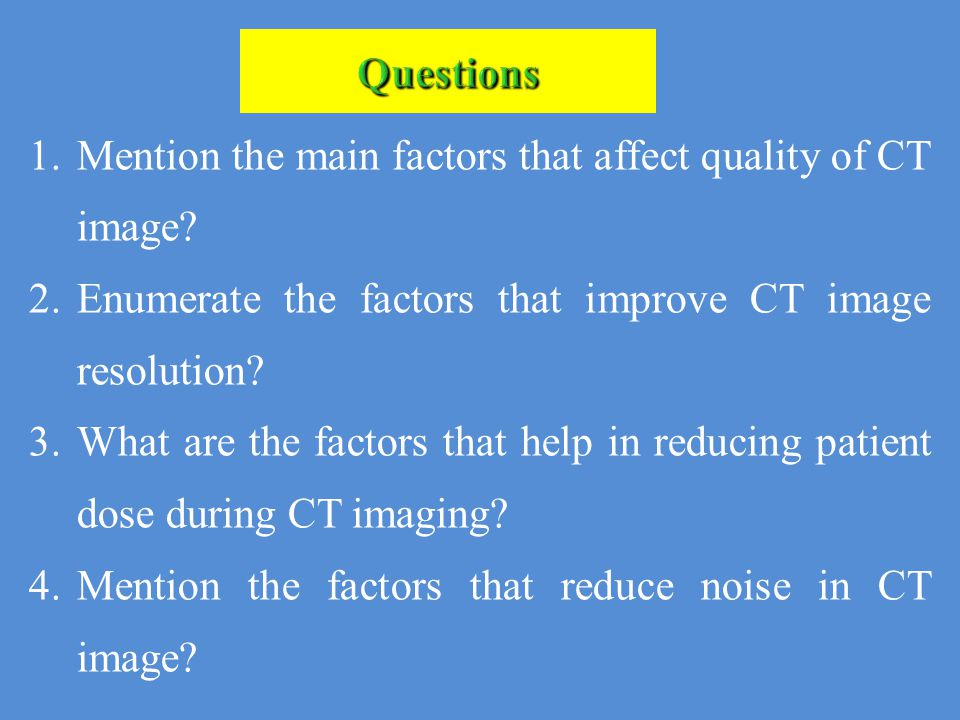 Questions 1.Mention the main factors that affect quality of CT image? 2.Enumerate the factors that improve CT image resolution? 3.What are the factors
