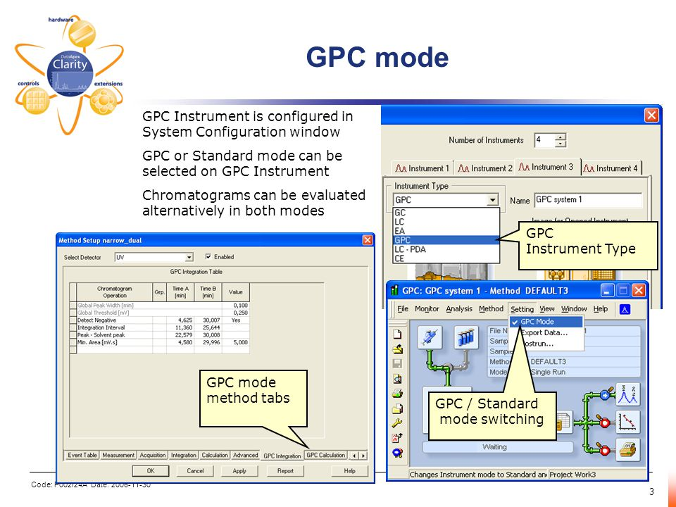 Code: P002/24A Date: 2006-11-30 3 GPC mode GPC mode method tabs GPC Instrument is configured in System Configuration window GPC or Standard mode can be selected on GPC Instrument Chromatograms can be evaluated alternatively in both modes GPC Instrument Type GPC / Standard mode switching