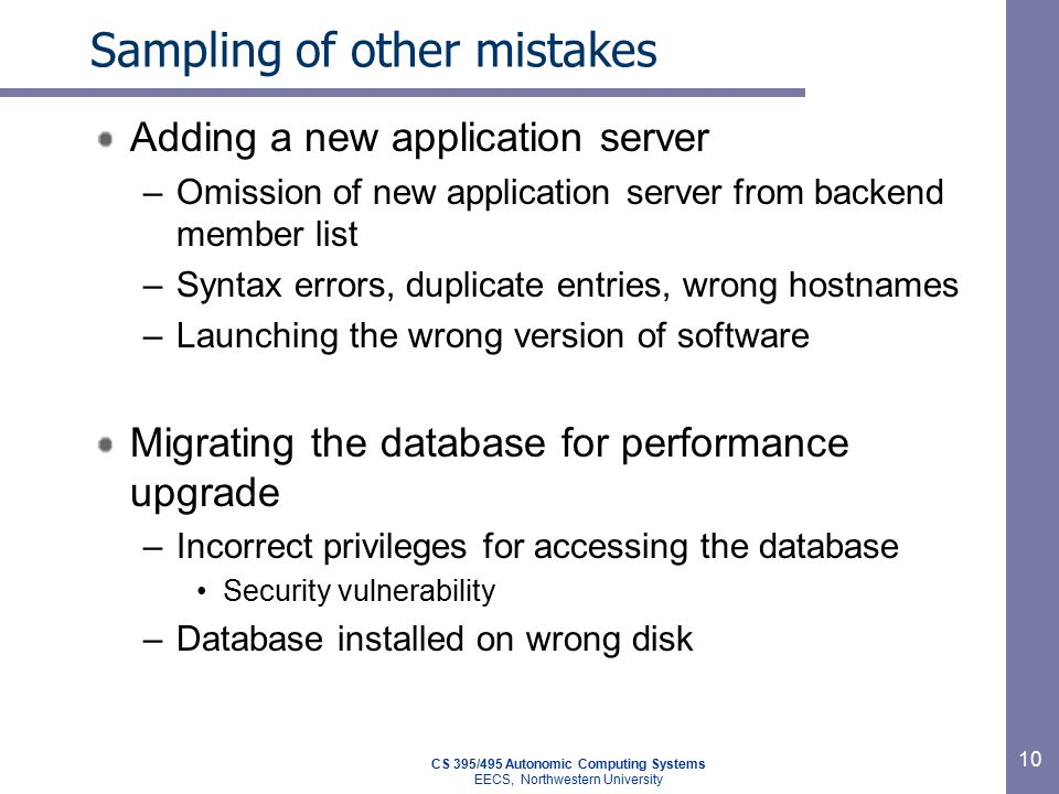 CS 395/495 Autonomic Computing Systems EECS, Northwestern University 10 Sampling of other mistakes Adding a new application server –Omission of new application server from backend member list –Syntax errors, duplicate entries, wrong hostnames –Launching the wrong version of software Migrating the database for performance upgrade –Incorrect privileges for accessing the database Security vulnerability –Database installed on wrong disk
