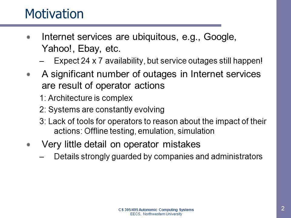 CS 395/495 Autonomic Computing Systems EECS, Northwestern University 2 Motivation Internet services are ubiquitous, e.g., Google, Yahoo!, Ebay, etc.