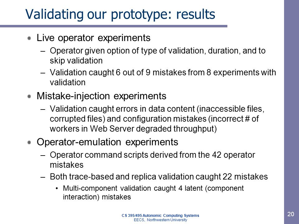 CS 395/495 Autonomic Computing Systems EECS, Northwestern University 20 Validating our prototype: results Live operator experiments –Operator given option of type of validation, duration, and to skip validation –Validation caught 6 out of 9 mistakes from 8 experiments with validation Mistake-injection experiments –Validation caught errors in data content (inaccessible files, corrupted files) and configuration mistakes (incorrect # of workers in Web Server degraded throughput) Operator-emulation experiments –Operator command scripts derived from the 42 operator mistakes –Both trace-based and replica validation caught 22 mistakes Multi-component validation caught 4 latent (component interaction) mistakes