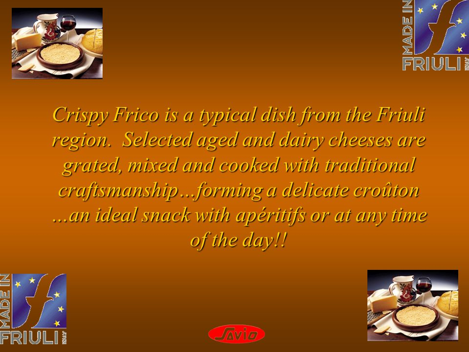Crispy Frico is a typical dish from the Friuli region. Selected aged and dairy cheeses are grated, mixed and cooked with traditional craftsmanship…for