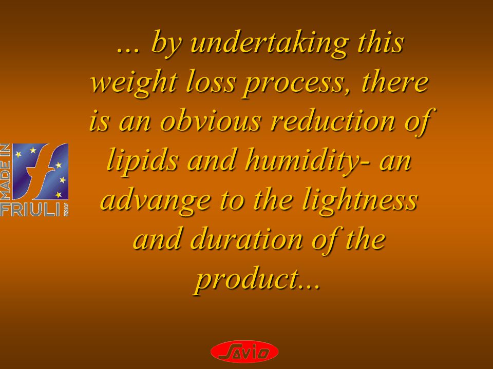 … by undertaking this weight loss process, there is an obvious reduction of lipids and humidity- an advange to the lightness and duration of the produ