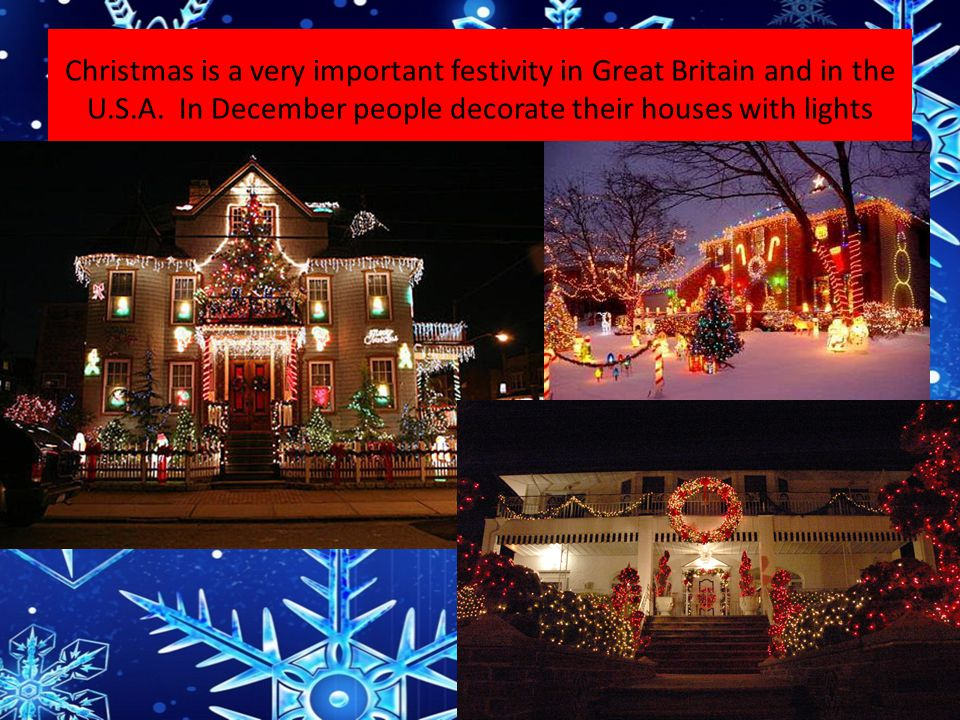Christmas is a very important festivity in Great Britain and in the U.S.A. In December people decorate their houses with lights