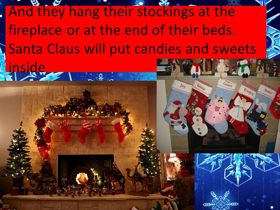 And they hang their stockings at the fireplace or at the end of their beds. Santa Claus will put candies and sweets inside
