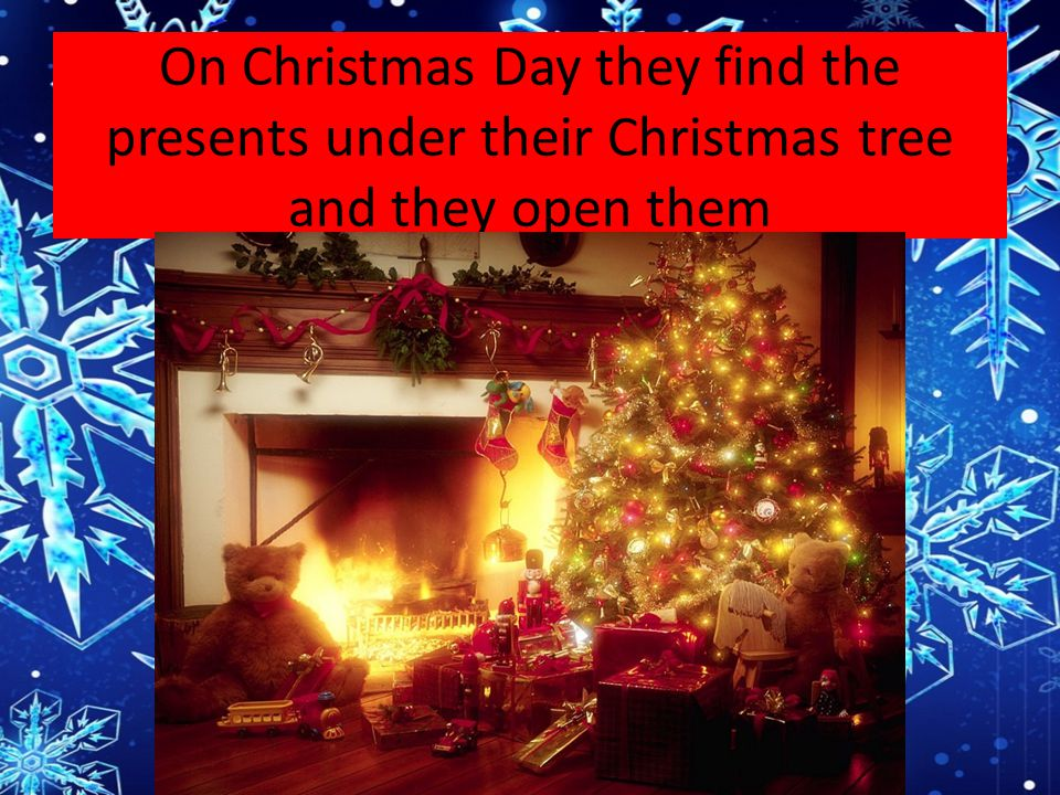 On Christmas Day they find the presents under their Christmas tree and they open them