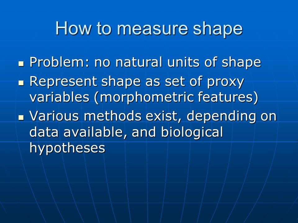 How to measure shape Problem: no natural units of shape Problem: no natural units of shape Represent shape as set of proxy variables (morphometric features) Represent shape as set of proxy variables (morphometric features) Various methods exist, depending on data available, and biological hypotheses Various methods exist, depending on data available, and biological hypotheses