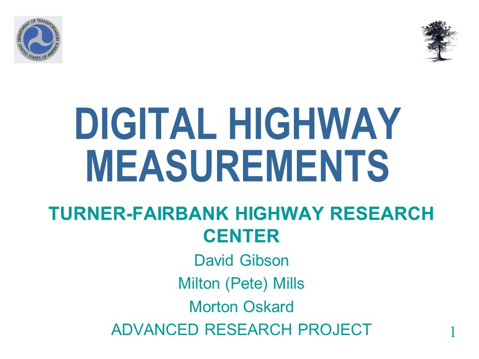 DIGITAL HIGHWAY MEASUREMENTS TURNER-FAIRBANK HIGHWAY RESEARCH CENTER David Gibson Milton (Pete) Mills Morton Oskard ADVANCED RESEARCH PROJECT 1