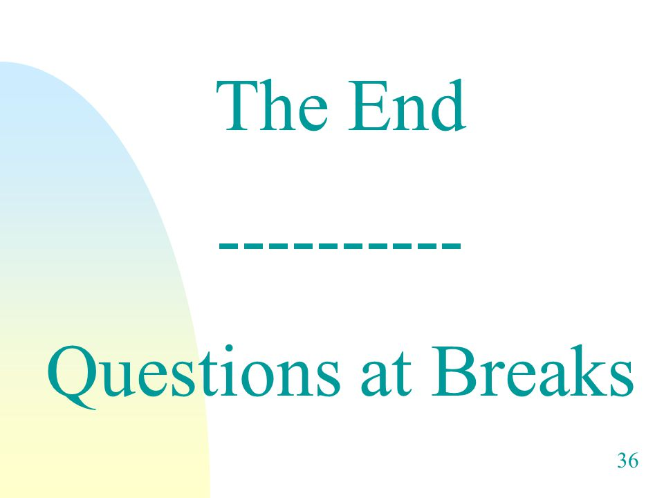 36 The End ---------- Questions at Breaks