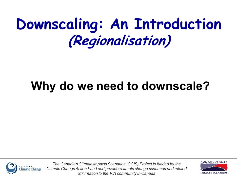 The Canadian Climate Impacts Scenarios (CCIS) Project is funded by the Climate Change Action Fund and provides climate change scenarios and related information to the VIA community in Canada Prepared by Elaine Barrow, CCIS Project Downscaling: An Introduction (Regionalisation) Why do we need to downscale?
