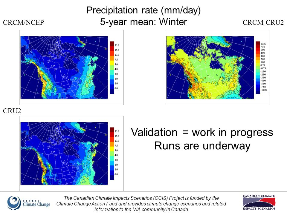 The Canadian Climate Impacts Scenarios (CCIS) Project is funded by the Climate Change Action Fund and provides climate change scenarios and related information to the VIA community in Canada Prepared by Elaine Barrow, CCIS Project Precipitation rate (mm/day) 5-year mean: Winter CRCM/NCEP CRU2 CRCM-CRU2 Validation = work in progress Runs are underway