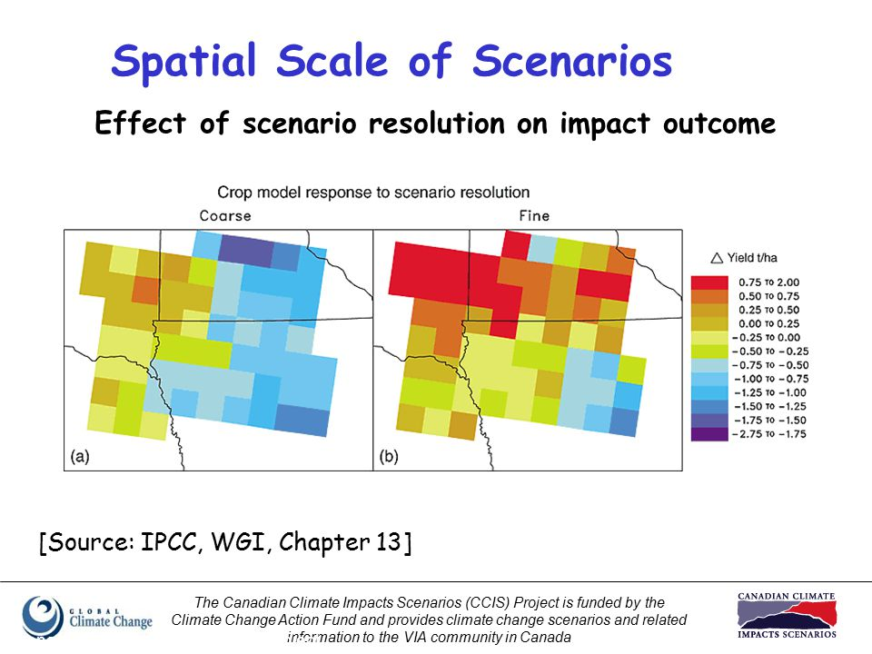 The Canadian Climate Impacts Scenarios (CCIS) Project is funded by the Climate Change Action Fund and provides climate change scenarios and related information to the VIA community in Canada Prepared by Elaine Barrow, CCIS Project Effect of scenario resolution on impact outcome Spatial Scale of Scenarios [Source: IPCC, WGI, Chapter 13]