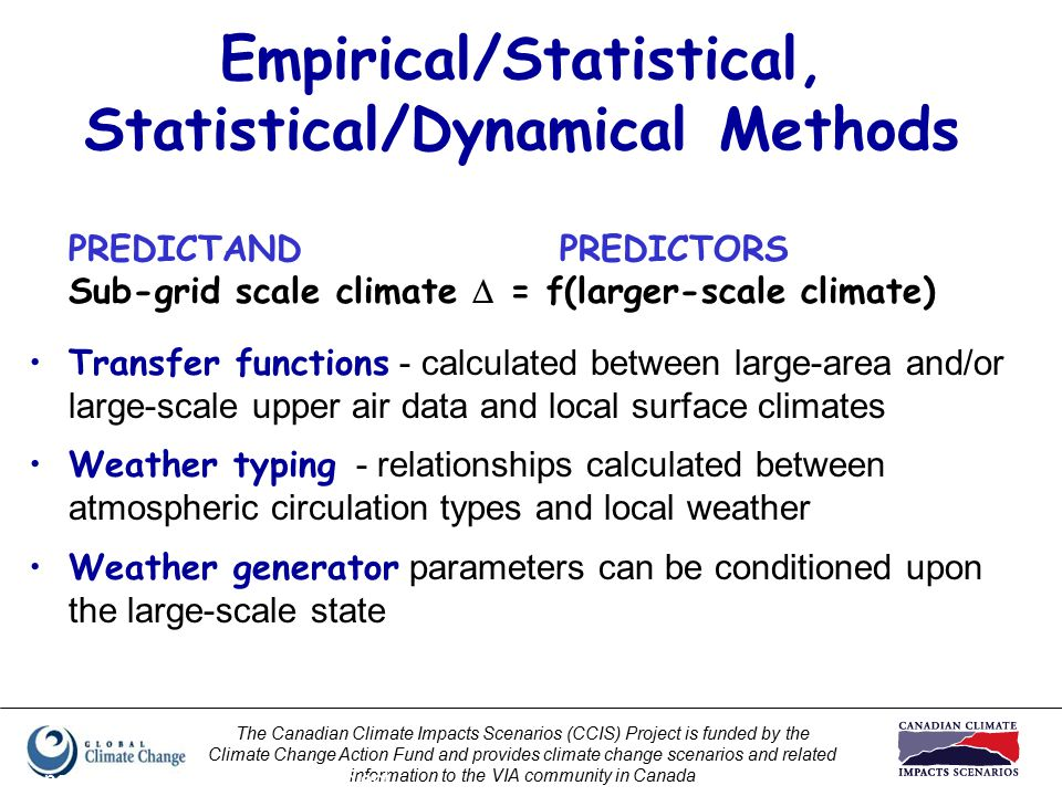 The Canadian Climate Impacts Scenarios (CCIS) Project is funded by the Climate Change Action Fund and provides climate change scenarios and related information to the VIA community in Canada Prepared by Elaine Barrow, CCIS Project Empirical/Statistical, Statistical/Dynamical Methods PREDICTANDPREDICTORS Sub-grid scale climate  = f(larger-scale climate) Transfer functions - calculated between large-area and/or large-scale upper air data and local surface climates Weather typing - relationships calculated between atmospheric circulation types and local weather Weather generator parameters can be conditioned upon the large-scale state