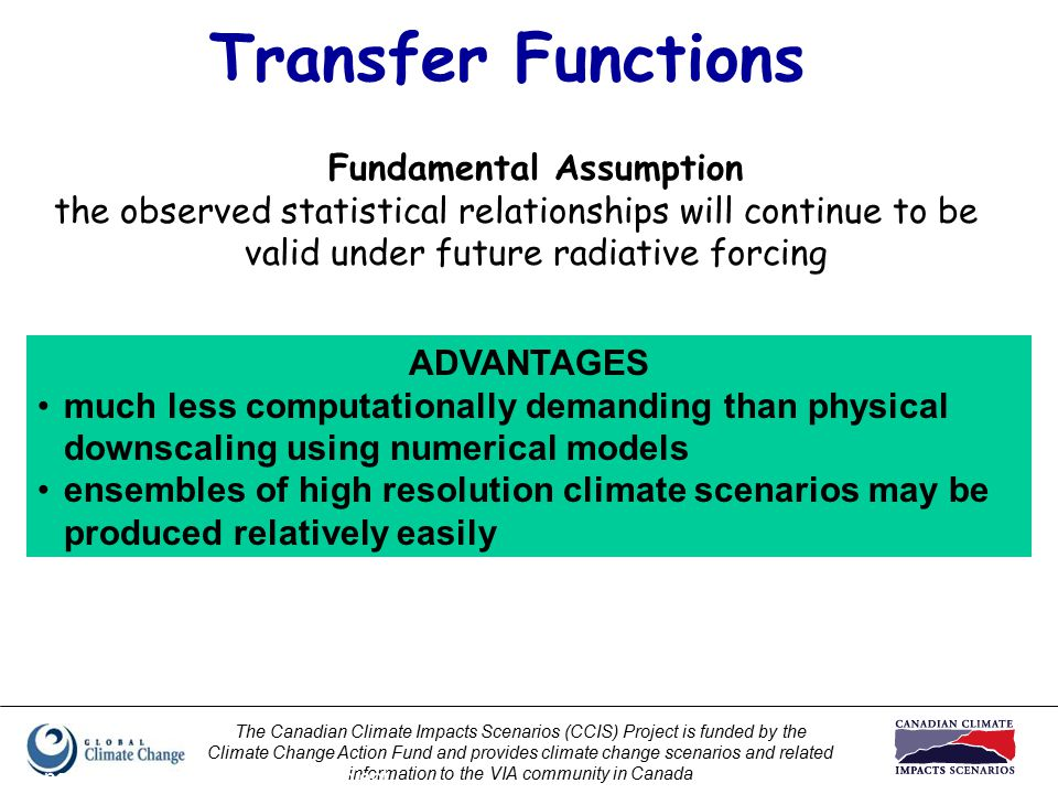 The Canadian Climate Impacts Scenarios (CCIS) Project is funded by the Climate Change Action Fund and provides climate change scenarios and related information to the VIA community in Canada Prepared by Elaine Barrow, CCIS Project Transfer Functions Fundamental Assumption the observed statistical relationships will continue to be valid under future radiative forcing ADVANTAGES much less computationally demanding than physical downscaling using numerical models ensembles of high resolution climate scenarios may be produced relatively easily