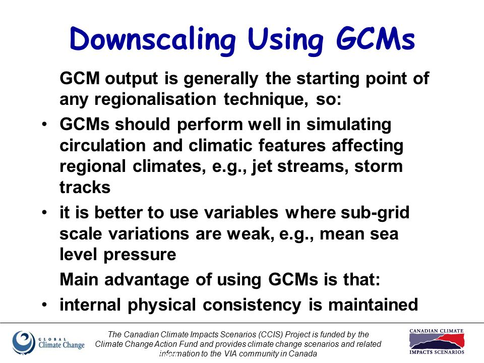 The Canadian Climate Impacts Scenarios (CCIS) Project is funded by the Climate Change Action Fund and provides climate change scenarios and related information to the VIA community in Canada Prepared by Elaine Barrow, CCIS Project Downscaling Using GCMs GCM output is generally the starting point of any regionalisation technique, so: GCMs should perform well in simulating circulation and climatic features affecting regional climates, e.g., jet streams, storm tracks it is better to use variables where sub-grid scale variations are weak, e.g., mean sea level pressure Main advantage of using GCMs is that: internal physical consistency is maintained