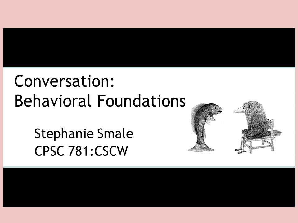 Conversation: Behavioral Foundations Stephanie Smale CPSC 781:CSCW