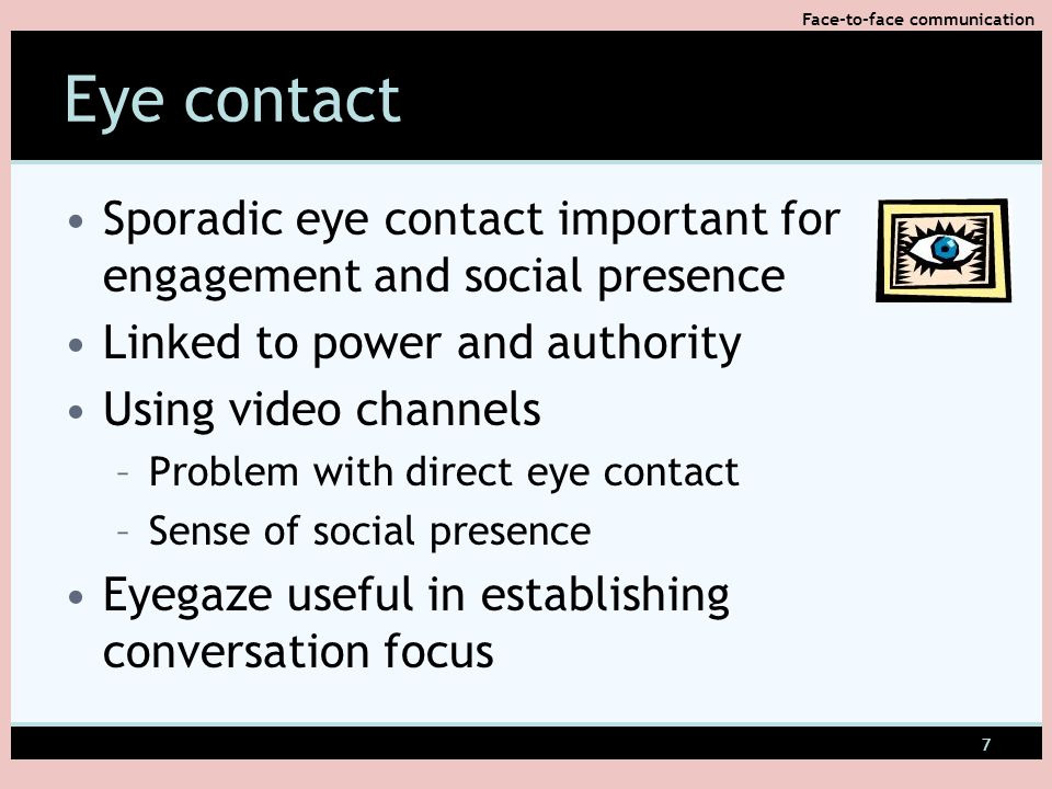 7 Eye contact Sporadic eye contact important for engagement and social presence Linked to power and authority Using video channels –Problem with direct eye contact –Sense of social presence Eyegaze useful in establishing conversation focus Face-to-face communication