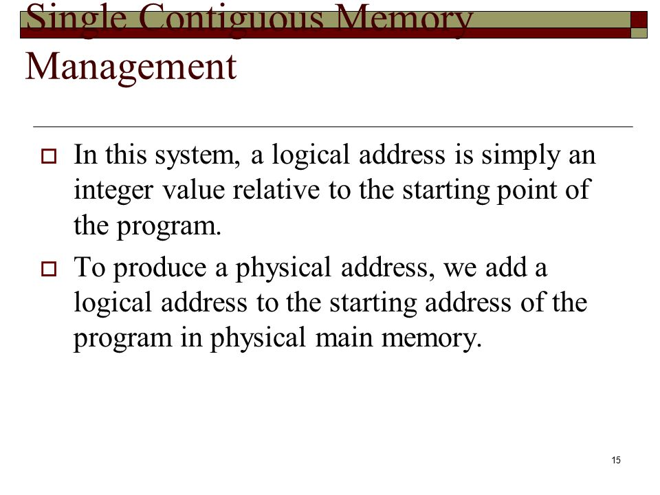 15 Single Contiguous Memory Management  In this system, a logical address is simply an integer value relative to the starting point of the program. 
