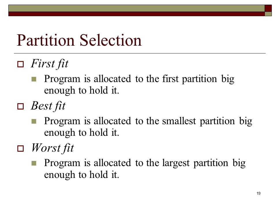 19 Partition Selection  First fit Program is allocated to the first partition big enough to hold it.  Best fit Program is allocated to the smallest