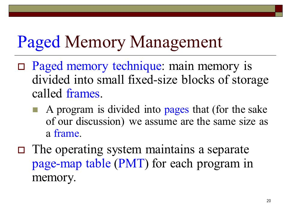 20 Paged Memory Management  Paged memory technique: main memory is divided into small fixed-size blocks of storage called frames. A program is divide