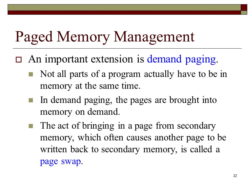 22 Paged Memory Management  An important extension is demand paging. Not all parts of a program actually have to be in memory at the same time. In de