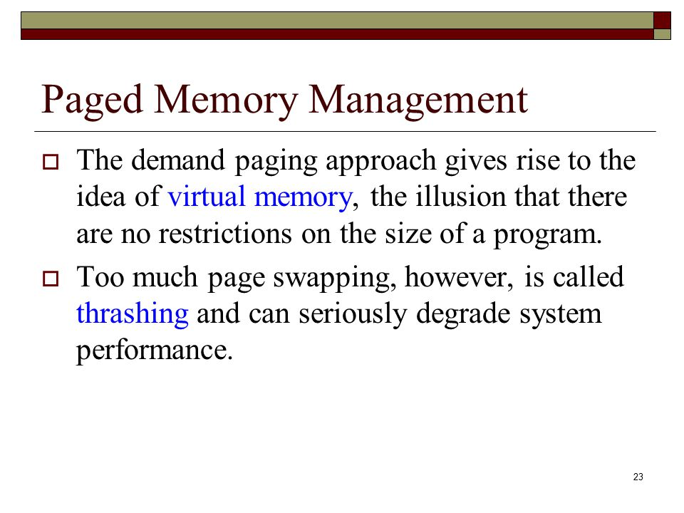 23 Paged Memory Management  The demand paging approach gives rise to the idea of virtual memory, the illusion that there are no restrictions on the s