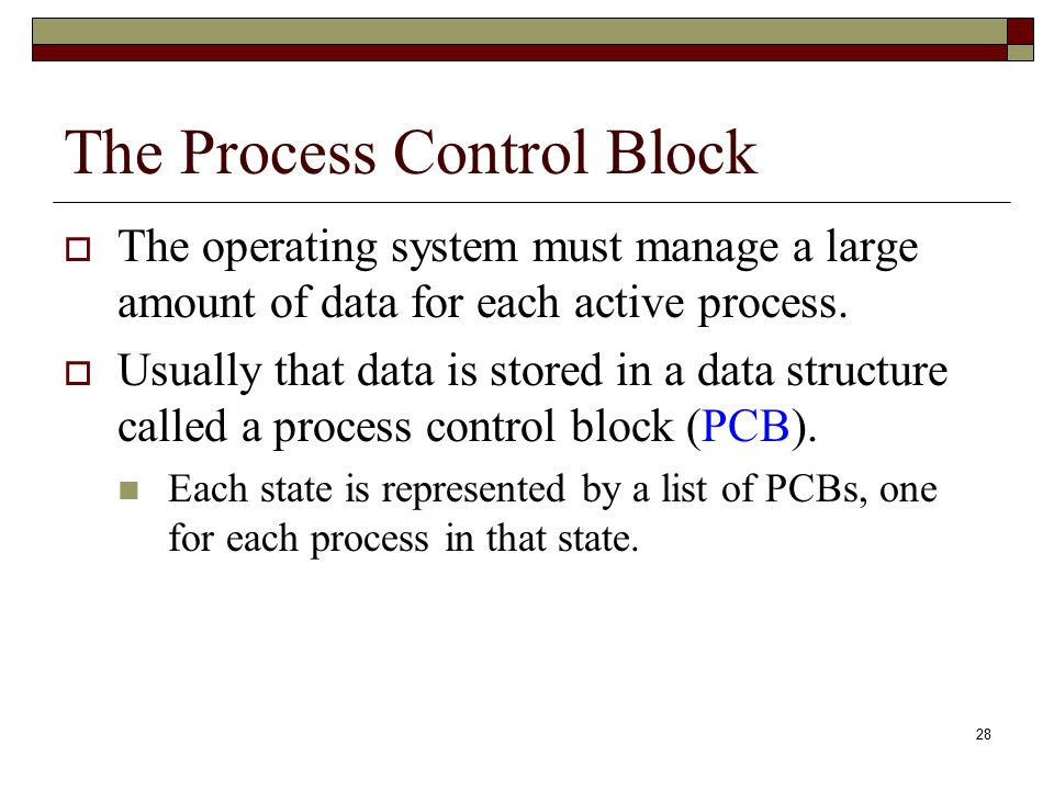 28 The Process Control Block  The operating system must manage a large amount of data for each active process.  Usually that data is stored in a dat