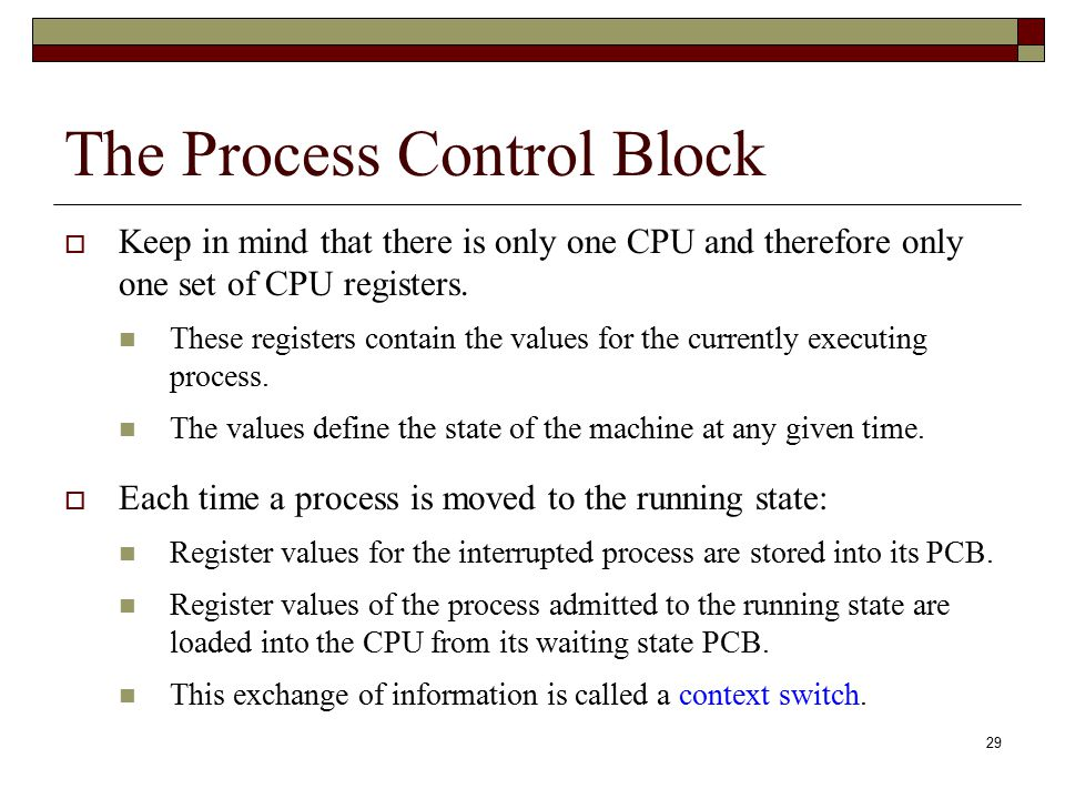 29 The Process Control Block  Keep in mind that there is only one CPU and therefore only one set of CPU registers. These registers contain the values