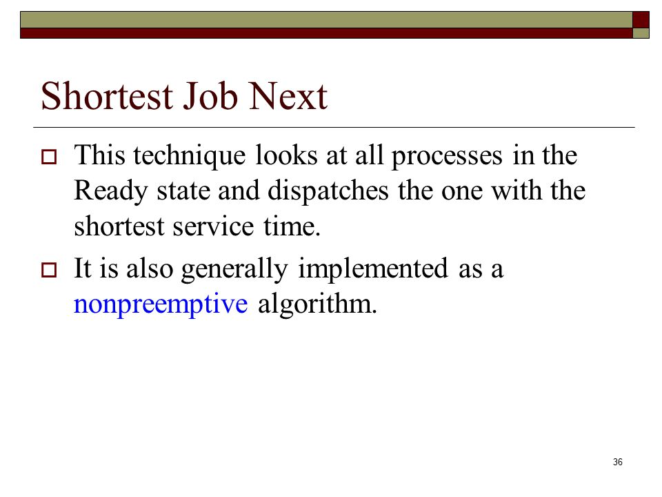 36 Shortest Job Next  This technique looks at all processes in the Ready state and dispatches the one with the shortest service time.  It is also ge