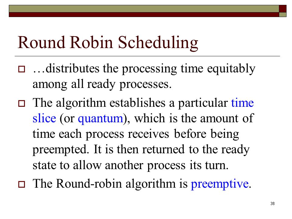 38 Round Robin Scheduling  …distributes the processing time equitably among all ready processes.  The algorithm establishes a particular time slice