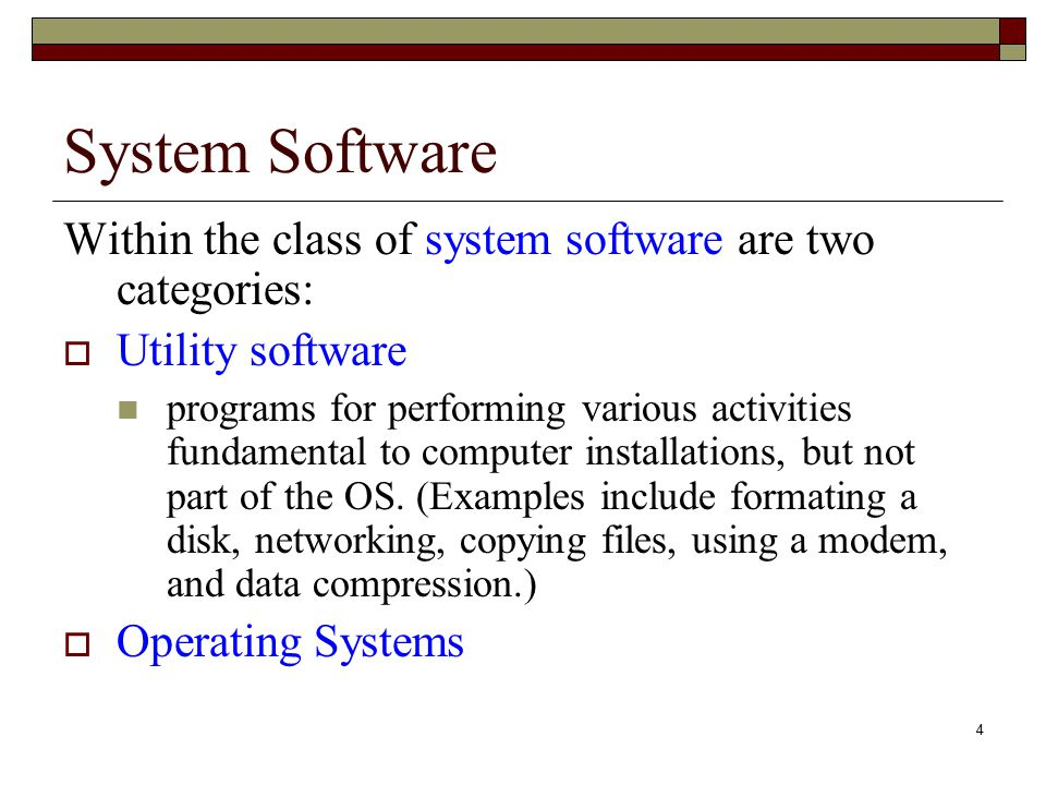 4 System Software Within the class of system software are two categories:  Utility software programs for performing various activities fundamental to