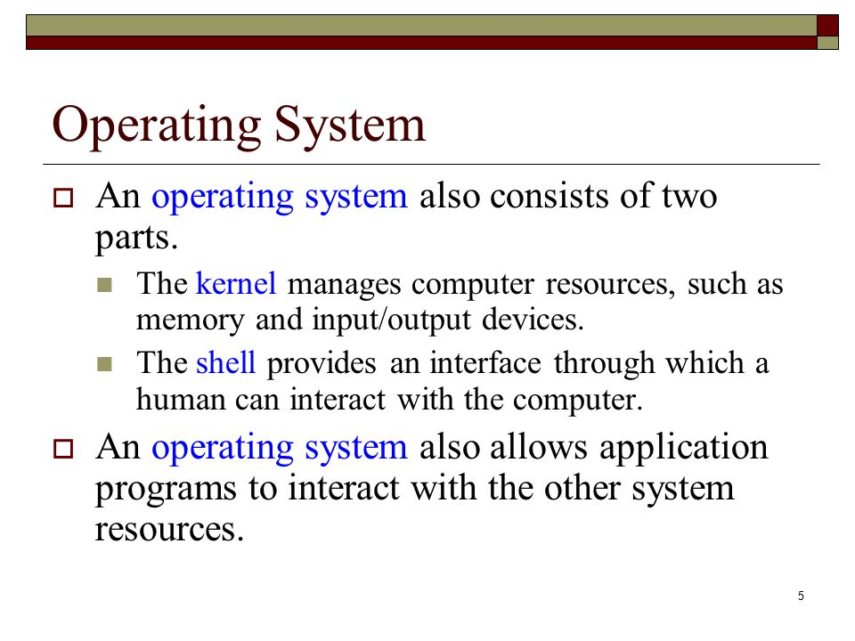 5 Operating System  An operating system also consists of two parts. The kernel manages computer resources, such as memory and input/output devices. T