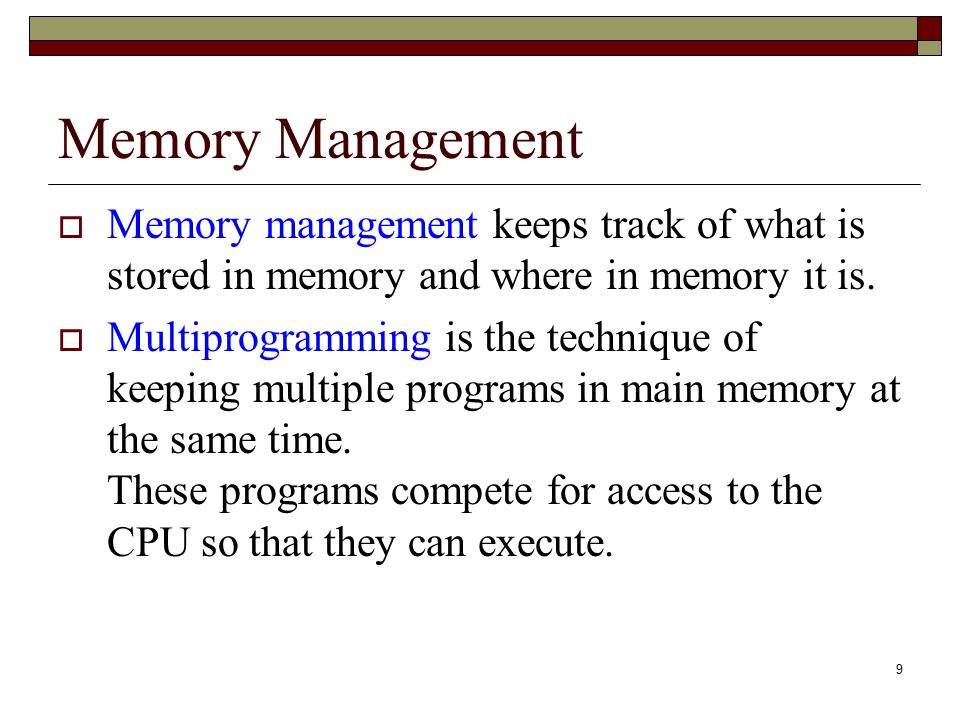 9 Memory Management  Memory management keeps track of what is stored in memory and where in memory it is.  Multiprogramming is the technique of keep