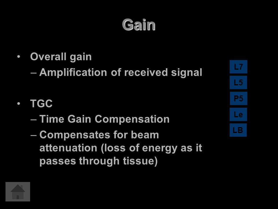 Gain Overall gain –Amplification of received signal TGC –Time Gain Compensation –Compensates for beam attenuation (loss of energy as it passes through
