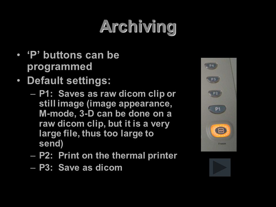 Archiving 'P' buttons can be programmed Default settings: –P1: Saves as raw dicom clip or still image (image appearance, M-mode, 3-D can be done on a