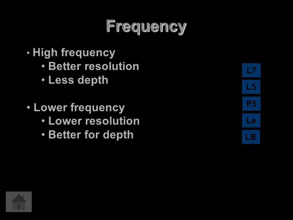 Frequency High frequency Better resolution Less depth Lower frequency Lower resolution Better for depth L7 L5 LB P5 Le