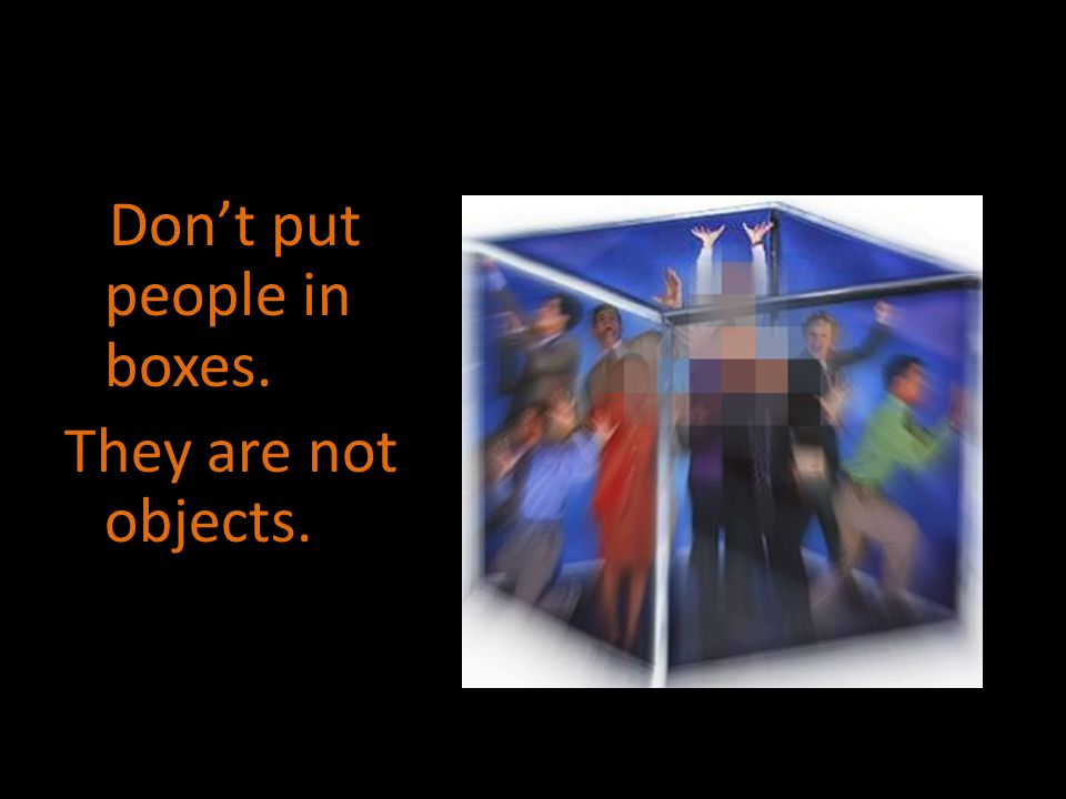Don't put people in boxes. They are not objects.
