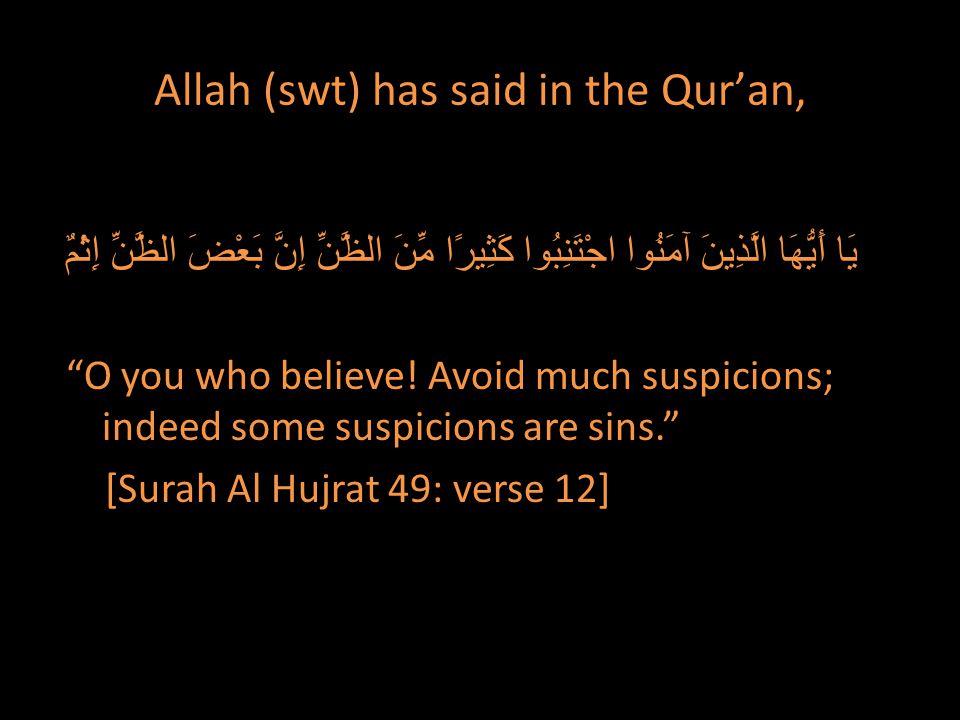 Allah (swt) has said in the Qur'an, يَا أَيُّهَا الَّذِينَ آمَنُوا اجْتَنِبُوا كَثِيرًا مِّنَ الظَّنِّ إِنَّ بَعْضَ الظَّنِّ إِثْمٌ O you who believe.