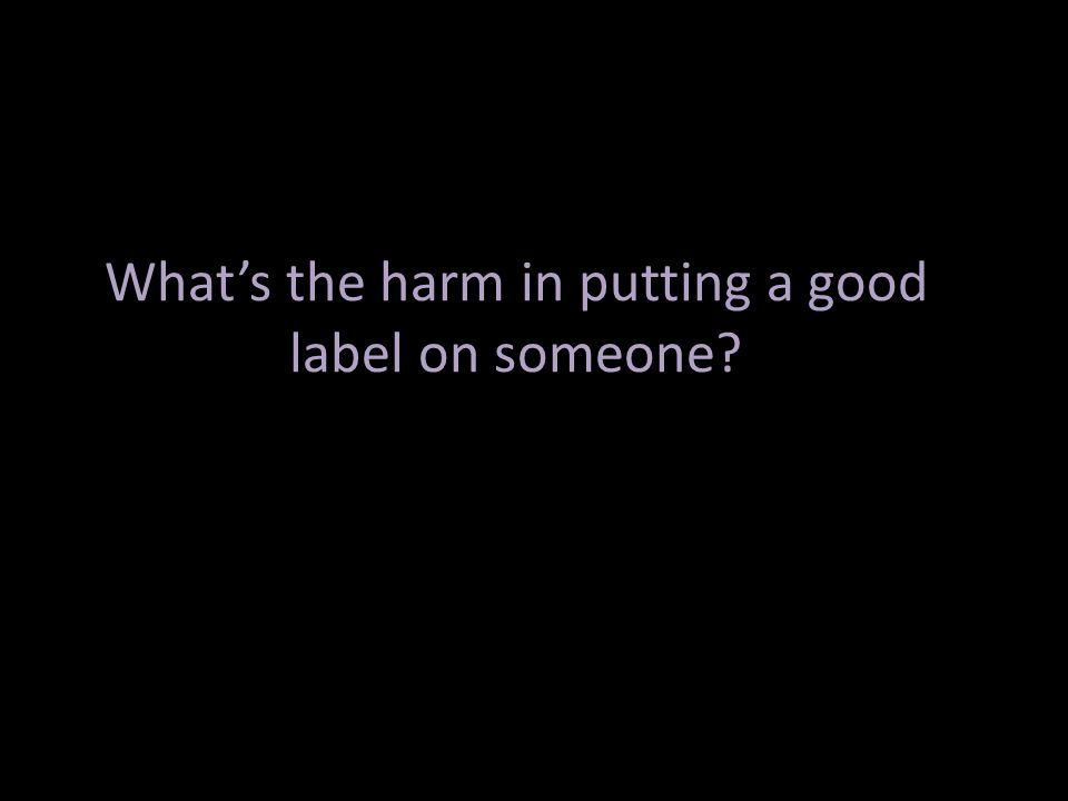 What's the harm in putting a good label on someone