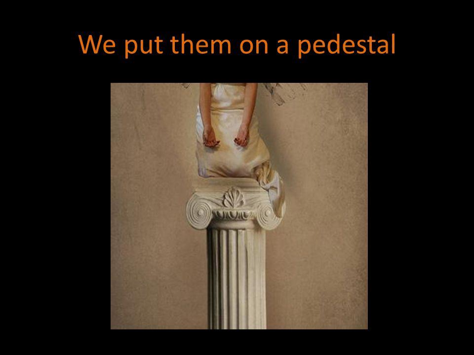 We put them on a pedestal