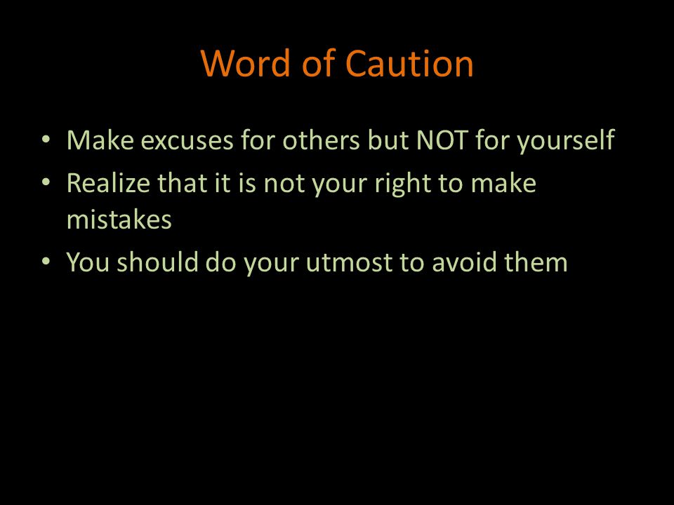 Word of Caution Make excuses for others but NOT for yourself Realize that it is not your right to make mistakes You should do your utmost to avoid them